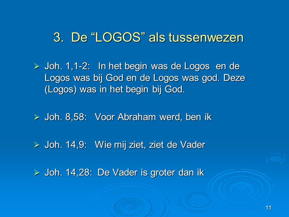 """11 3. De """"LOGOS"""" als tussenwezen 3. De """"LOGOS"""" als tussenwezen  Joh. 1,1-2: In het begin was de Logos en de Logos was bij God en de Logos was god. De"""