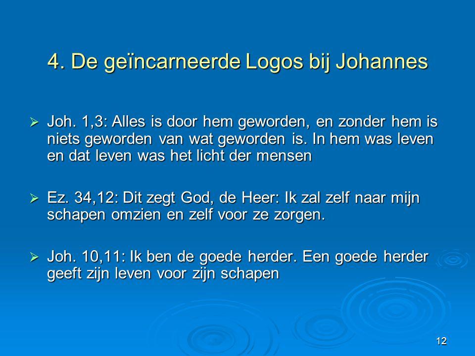 12 4. De geïncarneerde Logos bij Johannes  Joh. 1,3: Alles is door hem geworden, en zonder hem is niets geworden van wat geworden is. In hem was leve