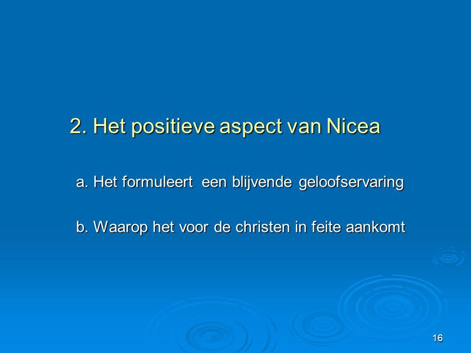 16 2. Het positieve aspect van Nicea 2. Het positieve aspect van Nicea a. Het formuleert een blijvende geloofservaring b. Waarop het voor de christen