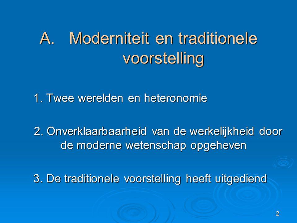 2 A. Moderniteit en traditionele voorstelling 1. Twee werelden en heteronomie 1. Twee werelden en heteronomie 2. Onverklaarbaarheid van de werkelijkhe