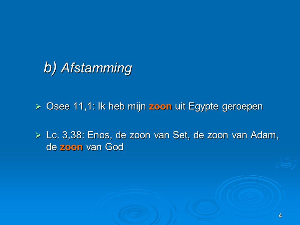 4 b) Afstamming b) Afstamming  Osee 11,1: Ik heb mijn zoon uit Egypte geroepen  Lc. 3,38: Enos, de zoon van Set, de zoon van Adam, de zoon van God