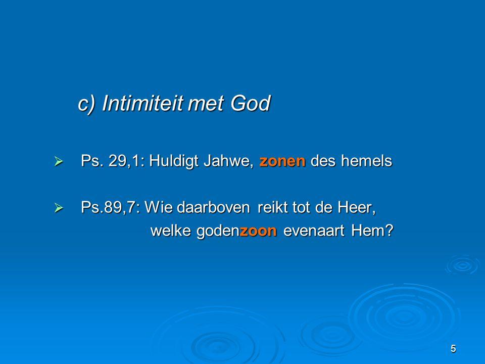 5 c) Intimiteit met God c) Intimiteit met God  Ps. 29,1: Huldigt Jahwe, zonen des hemels  Ps.89,7: Wie daarboven reikt tot de Heer, welke godenzoon