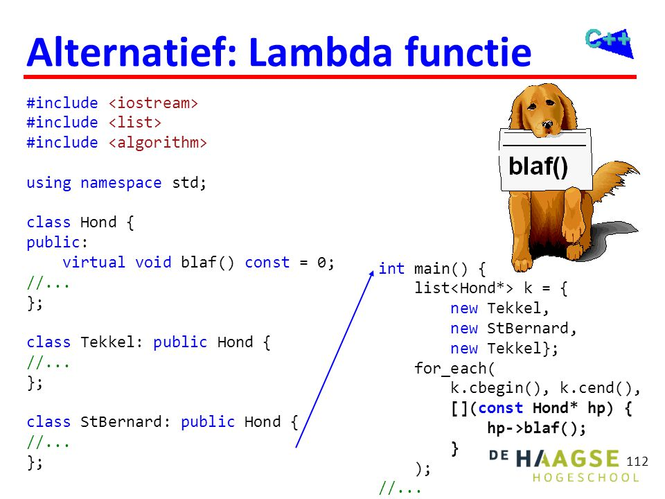 112 Alternatief: Lambda functie #include using namespace std; class Hond { public: virtual void blaf() const = 0; //...