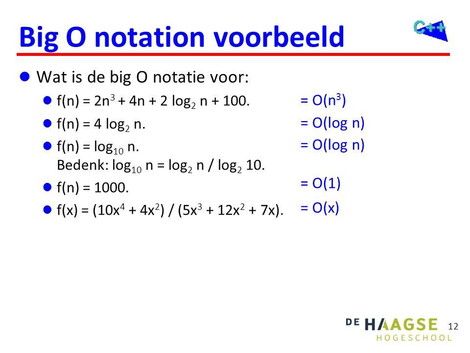12 Big O notation voorbeeld  Wat is de big O notatie voor:  f(n) = 2n 3 + 4n + 2 log 2 n + 100.  f(n) = 4 log 2 n.  f(n) = log 10 n. Bedenk: log 1