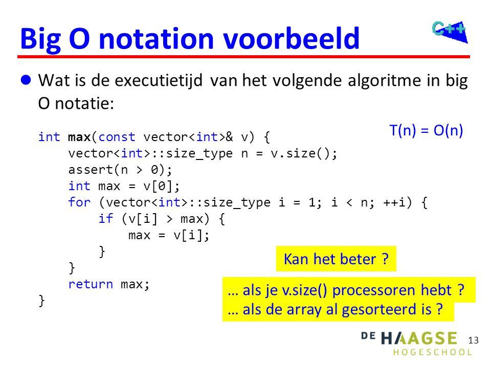 13 Big O notation voorbeeld  Wat is de executietijd van het volgende algoritme in big O notatie: int max(const vector & v) { vector ::size_type n = v