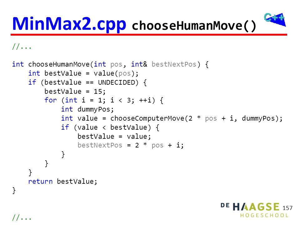 MinMax2.cpp chooseHumanMove() //... int chooseHumanMove(int pos, int& bestNextPos) { int bestValue = value(pos); if (bestValue == UNDECIDED) { bestVal