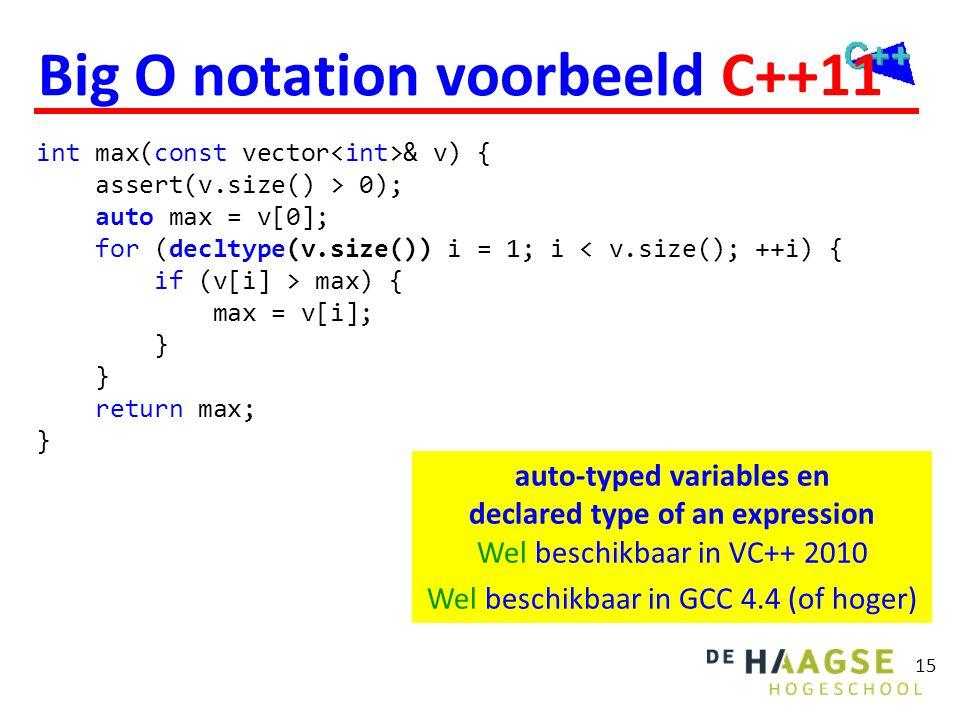 15 Big O notation voorbeeld C++11 int max(const vector & v) { assert(v.size() > 0); auto max = v[0]; for (decltype(v.size()) i = 1; i < v.size(); ++i)