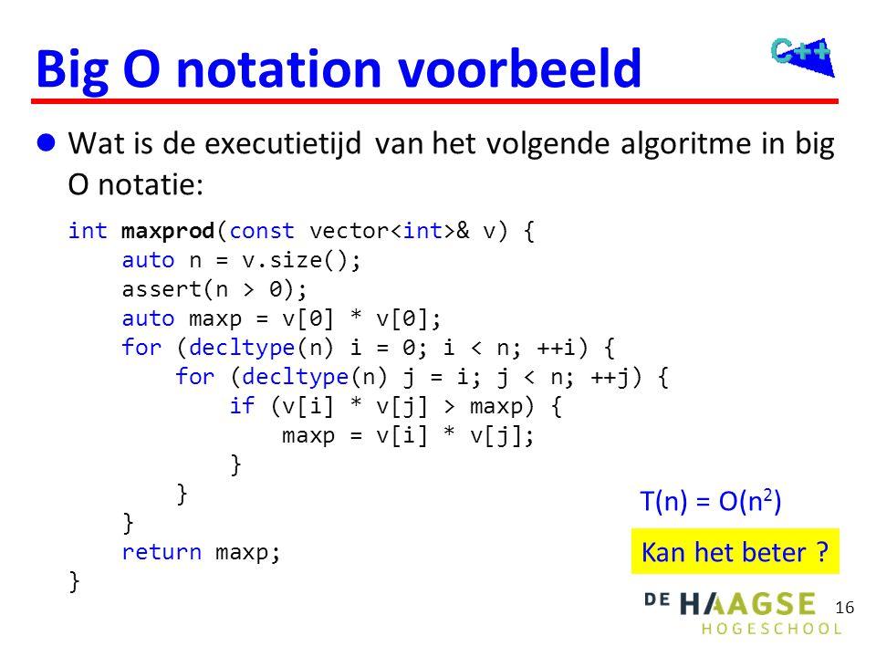 16 Big O notation voorbeeld  Wat is de executietijd van het volgende algoritme in big O notatie: int maxprod(const vector & v) { auto n = v.size(); a
