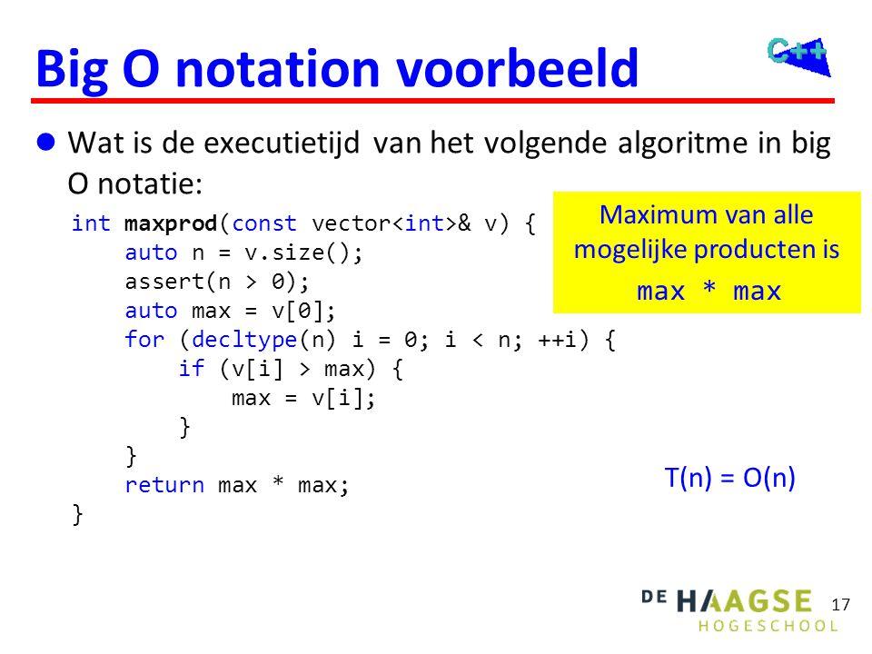 17 Big O notation voorbeeld  Wat is de executietijd van het volgende algoritme in big O notatie: int maxprod(const vector & v) { auto n = v.size(); a