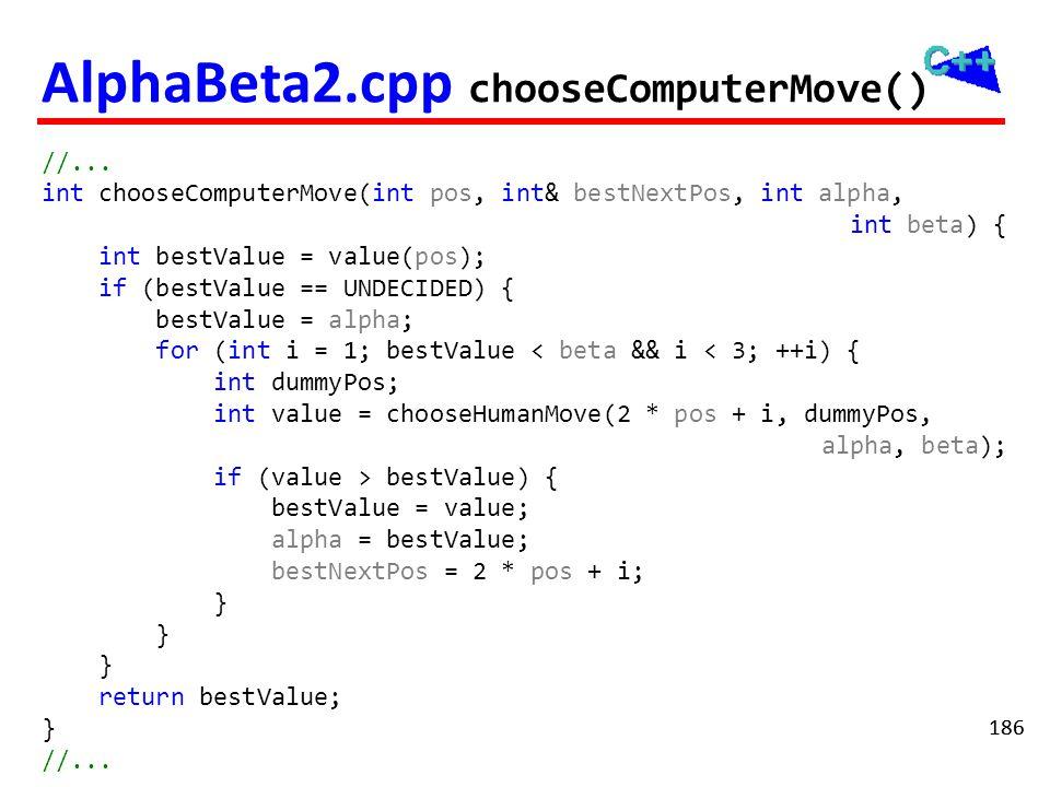186 AlphaBeta2.cpp chooseComputerMove() //... int chooseComputerMove(int pos, int& bestNextPos, int alpha, int beta) { int bestValue = value(pos); if