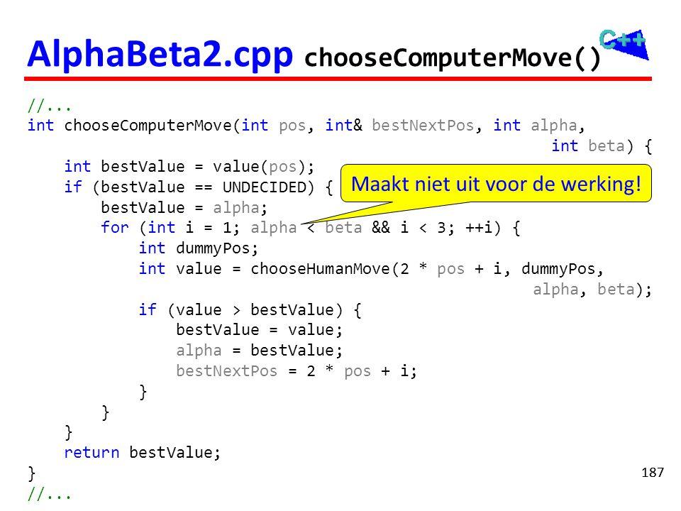 187 AlphaBeta2.cpp chooseComputerMove() //... int chooseComputerMove(int pos, int& bestNextPos, int alpha, int beta) { int bestValue = value(pos); if