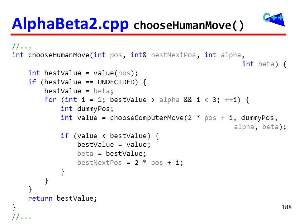 188 AlphaBeta2.cpp chooseHumanMove() //... int chooseHumanMove(int pos, int& bestNextPos, int alpha, int beta) { int bestValue = value(pos); if (bestV