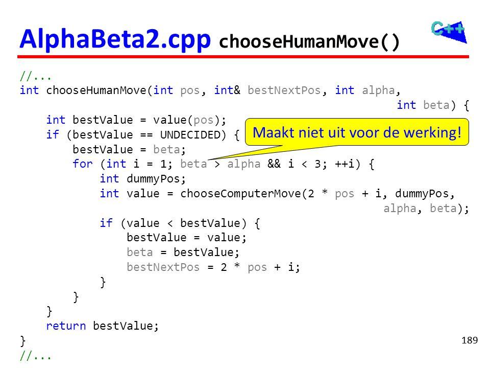 189 AlphaBeta2.cpp chooseHumanMove() //... int chooseHumanMove(int pos, int& bestNextPos, int alpha, int beta) { int bestValue = value(pos); if (bestV