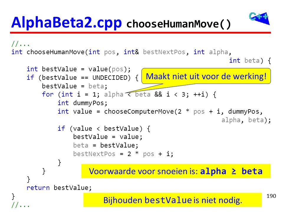 190 AlphaBeta2.cpp chooseHumanMove() //... int chooseHumanMove(int pos, int& bestNextPos, int alpha, int beta) { int bestValue = value(pos); if (bestV