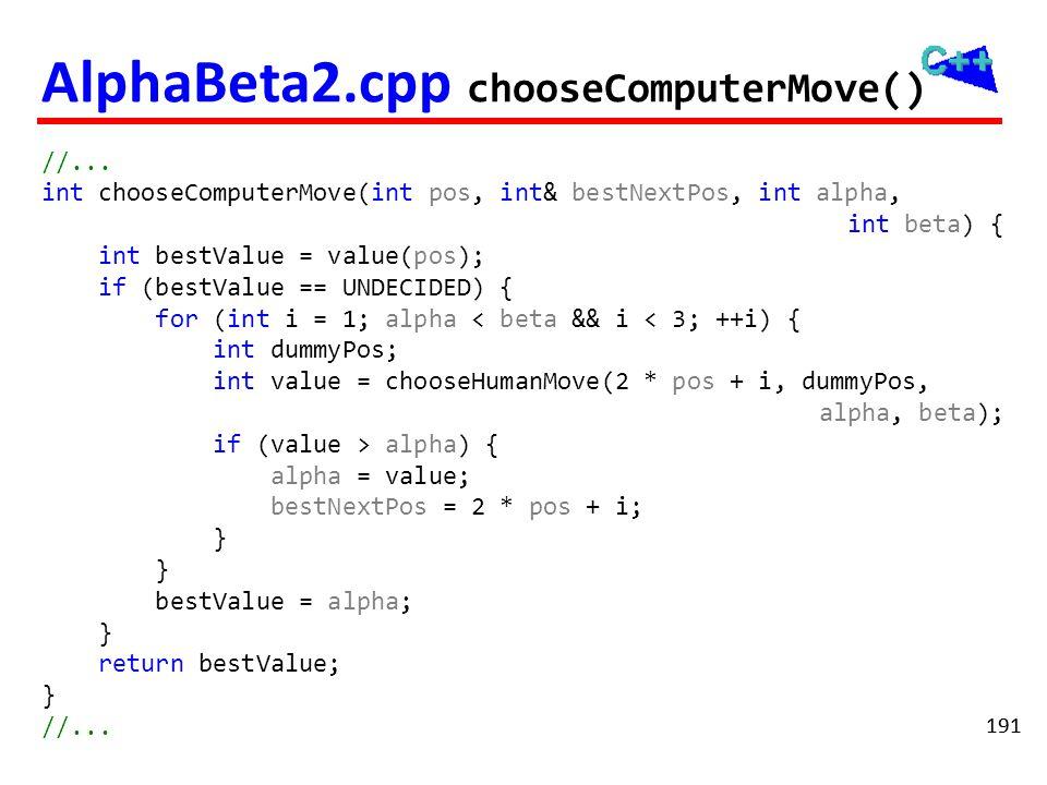 191 AlphaBeta2.cpp chooseComputerMove() //... int chooseComputerMove(int pos, int& bestNextPos, int alpha, int beta) { int bestValue = value(pos); if