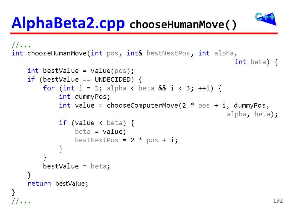 192 AlphaBeta2.cpp chooseHumanMove() //... int chooseHumanMove(int pos, int& bestNextPos, int alpha, int beta) { int bestValue = value(pos); if (bestV