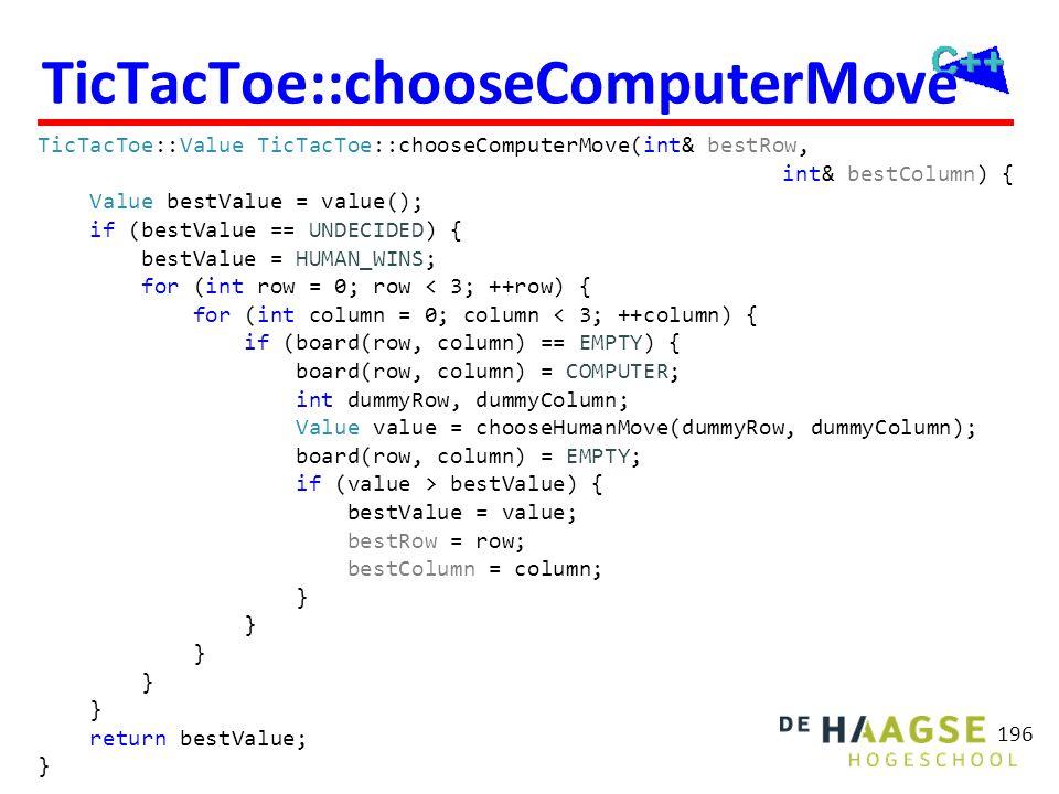 TicTacToe::chooseComputerMove TicTacToe::Value TicTacToe::chooseComputerMove(int& bestRow, int& bestColumn) { Value bestValue = value(); if (bestValue