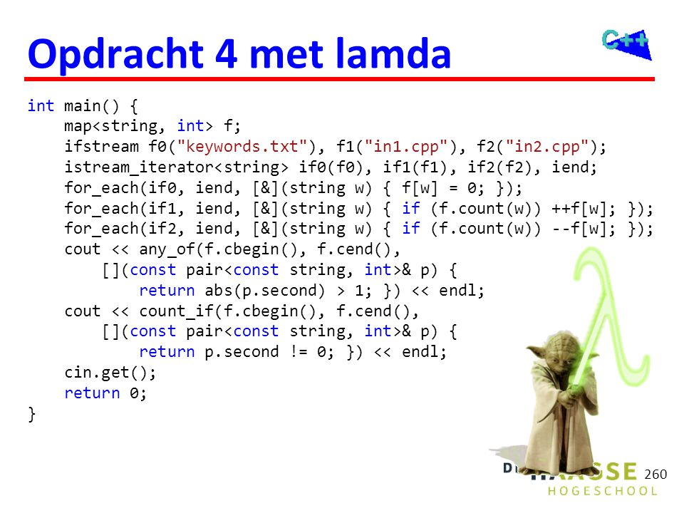 Opdracht 4 met lamda int main() { map f; ifstream f0( keywords.txt ), f1( in1.cpp ), f2( in2.cpp ); istream_iterator if0(f0), if1(f1), if2(f2), iend; for_each(if0, iend, [&](string w) { f[w] = 0; }); for_each(if1, iend, [&](string w) { if (f.count(w)) ++f[w]; }); for_each(if2, iend, [&](string w) { if (f.count(w)) --f[w]; }); cout & p) { return abs(p.second) > 1; }) << endl; cout << count_if(f.cbegin(), f.cend(), [](const pair & p) { return p.second != 0; }) << endl; cin.get(); return 0; } 260