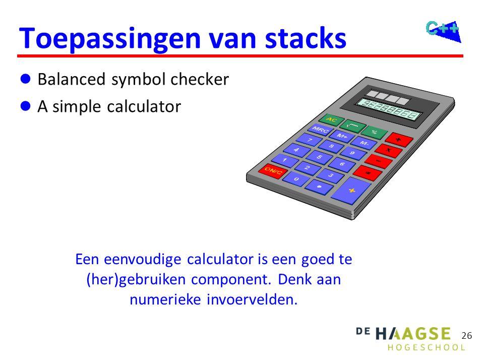 26 Toepassingen van stacks  Balanced symbol checker  A simple calculator Een eenvoudige calculator is een goed te (her)gebruiken component. Denk aan