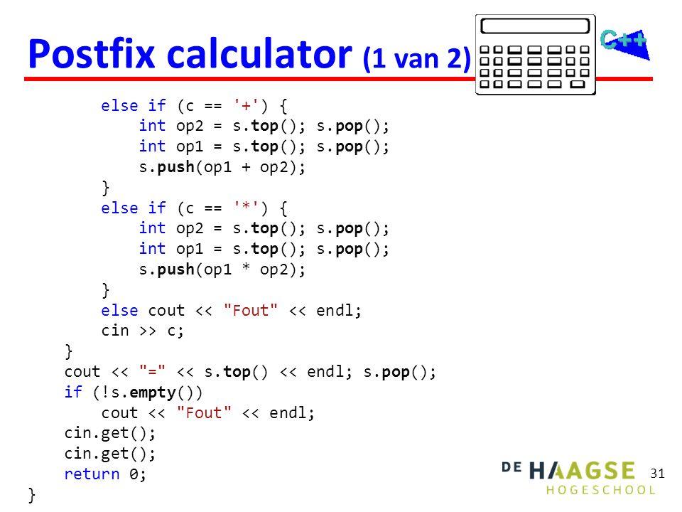 31 Postfix calculator (1 van 2) else if (c == '+') { int op2 = s.top(); s.pop(); int op1 = s.top(); s.pop(); s.push(op1 + op2); } else if (c == '*') {