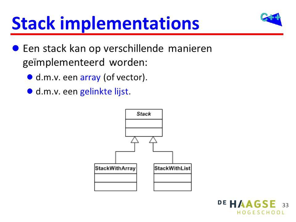 33 Stack implementations  Een stack kan op verschillende manieren geïmplementeerd worden:  d.m.v. een array (of vector).  d.m.v. een gelinkte lijst