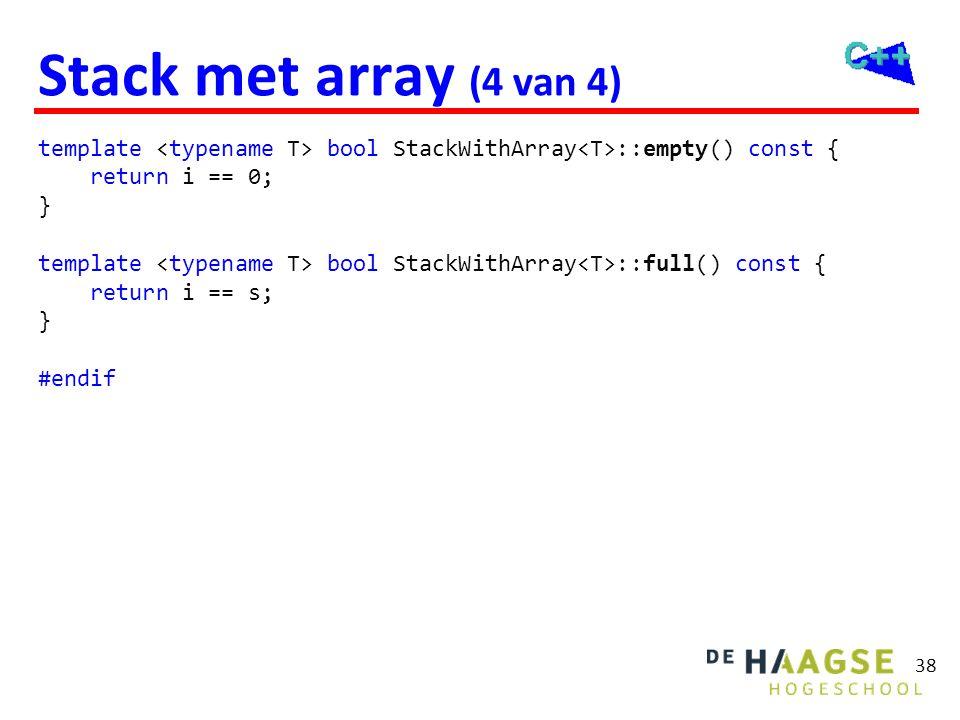 38 Stack met array (4 van 4) template bool StackWithArray ::empty() const { return i == 0; } template bool StackWithArray ::full() const { return i ==