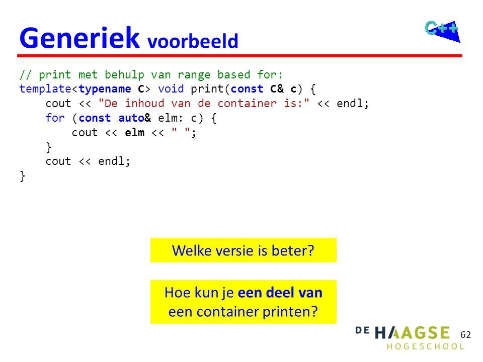 62 Generiek voorbeeld // print met behulp van range based for: template void print(const C& c) { cout <<