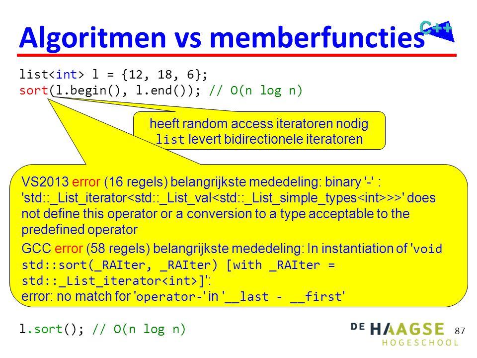87 Algoritmen vs memberfuncties list l = {12, 18, 6}; sort(l.begin(), l.end()); // O(n log n) l.sort(); // O(n log n) heeft random access iteratoren n