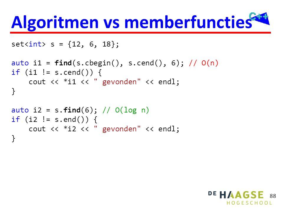 88 Algoritmen vs memberfuncties set s = {12, 6, 18}; auto i1 = find(s.cbegin(), s.cend(), 6); // O(n) if (i1 != s.cend()) { cout << *i1 <<
