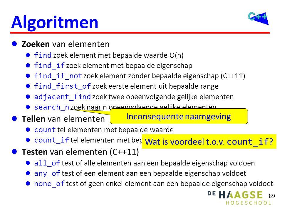 89 Algoritmen  Zoeken van elementen  find zoek element met bepaalde waarde O(n)  find_if zoek element met bepaalde eigenschap  find_if_not zoek el