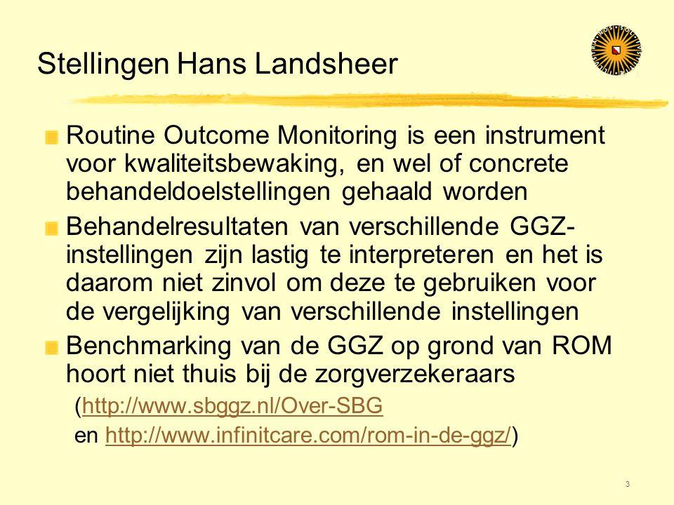 Stellingen Hans Landsheer Routine Outcome Monitoring is een instrument voor kwaliteitsbewaking, en wel of concrete behandeldoelstellingen gehaald worden Behandelresultaten van verschillende GGZ- instellingen zijn lastig te interpreteren en het is daarom niet zinvol om deze te gebruiken voor de vergelijking van verschillende instellingen Benchmarking van de GGZ op grond van ROM hoort niet thuis bij de zorgverzekeraars (http://www.sbggz.nl/Over-SBGhttp://www.sbggz.nl/Over-SBG en http://www.infinitcare.com/rom-in-de-ggz/)http://www.infinitcare.com/rom-in-de-ggz/ 3