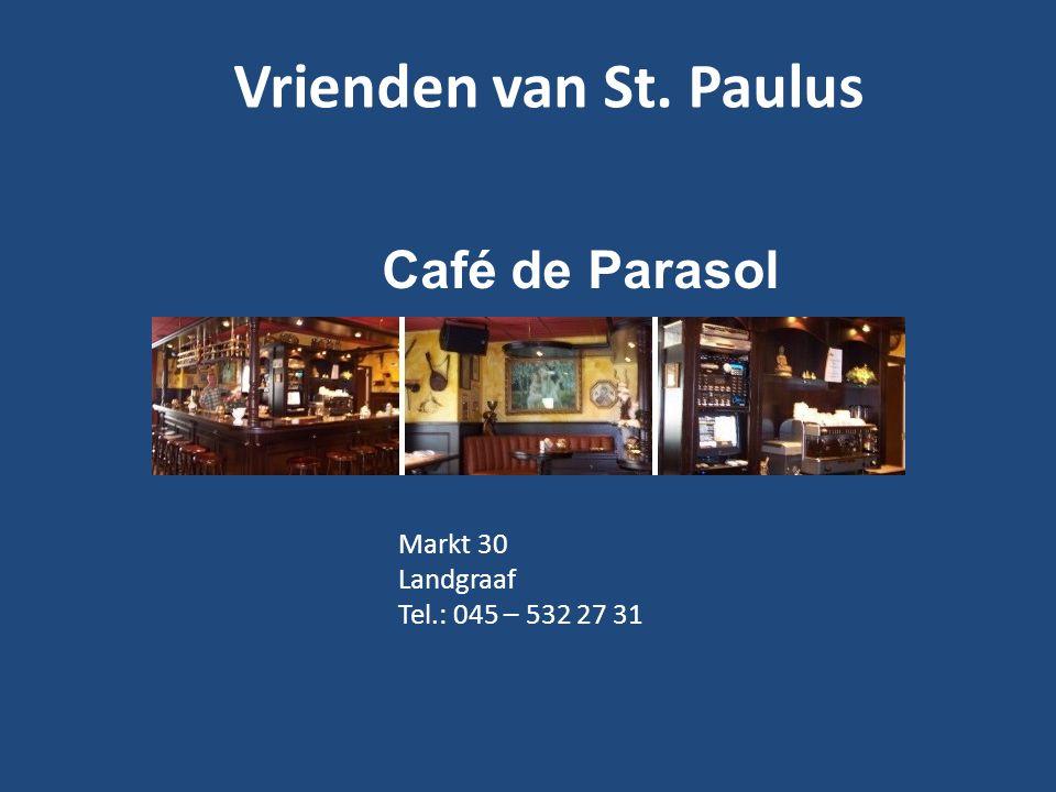 Vrienden van St. Paulus Café de Parasol Markt 30 Landgraaf Tel.: 045 – 532 27 31