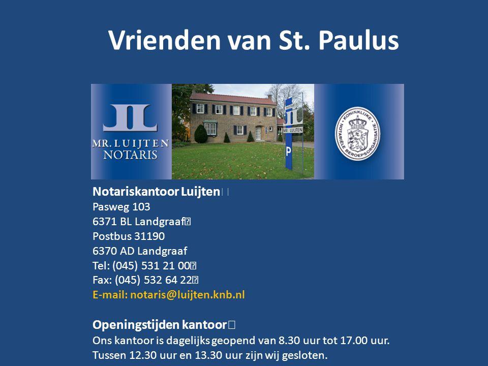 Vrienden van St. Paulus Notariskantoor Luijten Pasweg 103 6371 BL Landgraaf Postbus 31190 6370 AD Landgraaf Tel: (045) 531 21 00 Fax: (045) 532 64 22