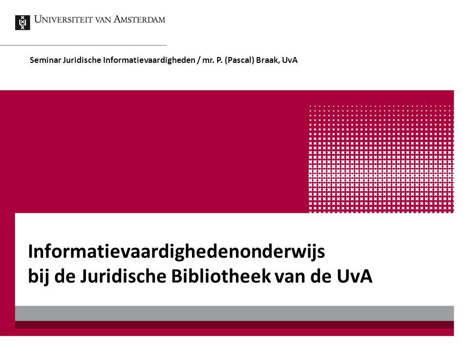 Informatievaardighedenonderwijs bij de Juridische Bibliotheek van de UvA Seminar Juridische Informatievaardigheden / mr. P. (Pascal) Braak, UvA