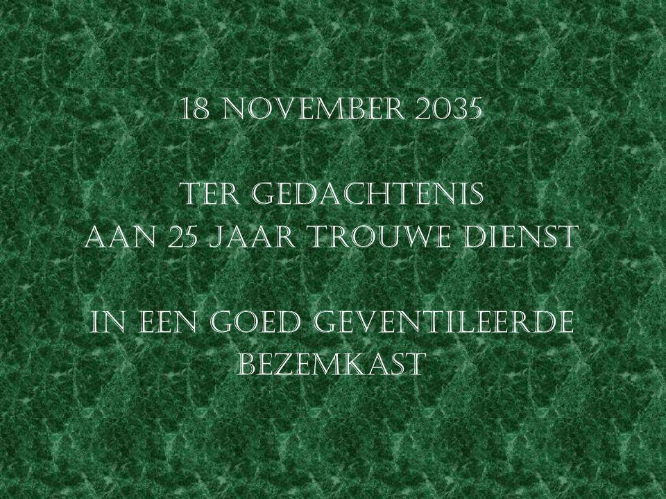 18 november 2035 ter gedachtenis aan 25 jaar trouwe dienst in een goed geventileerde bezemkast