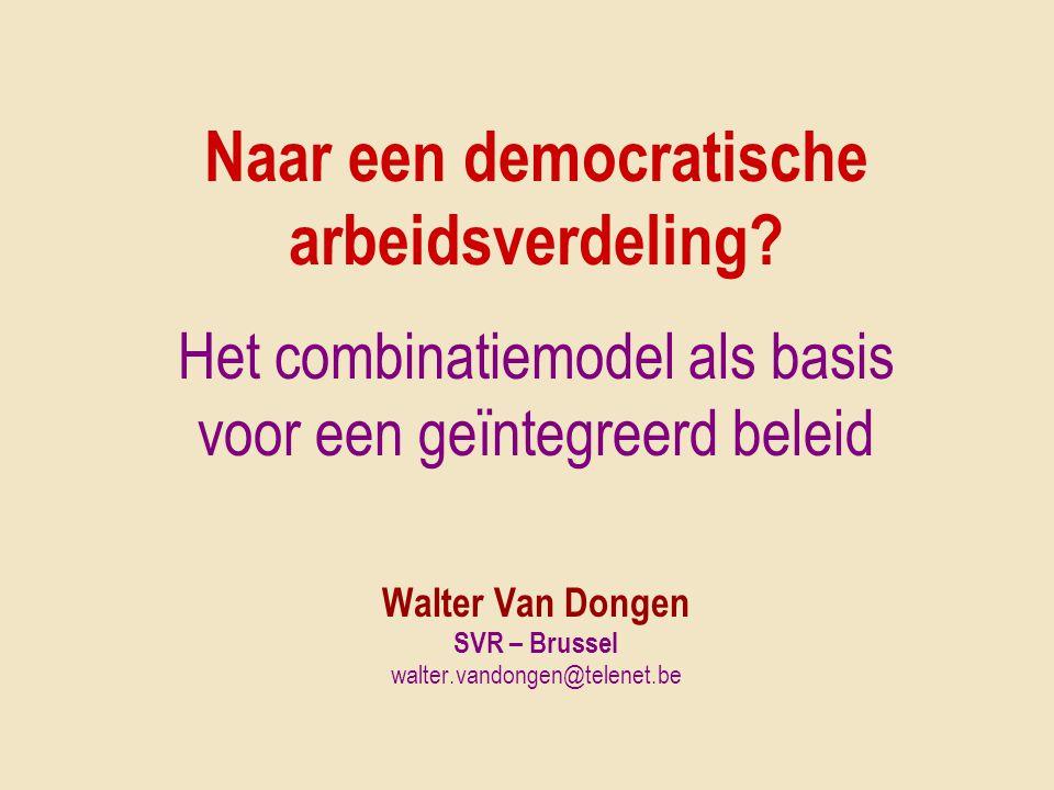 Naar een democratische arbeidsverdeling? Het combinatiemodel als basis voor een geïntegreerd beleid Walter Van Dongen SVR – Brussel walter.vandongen@t