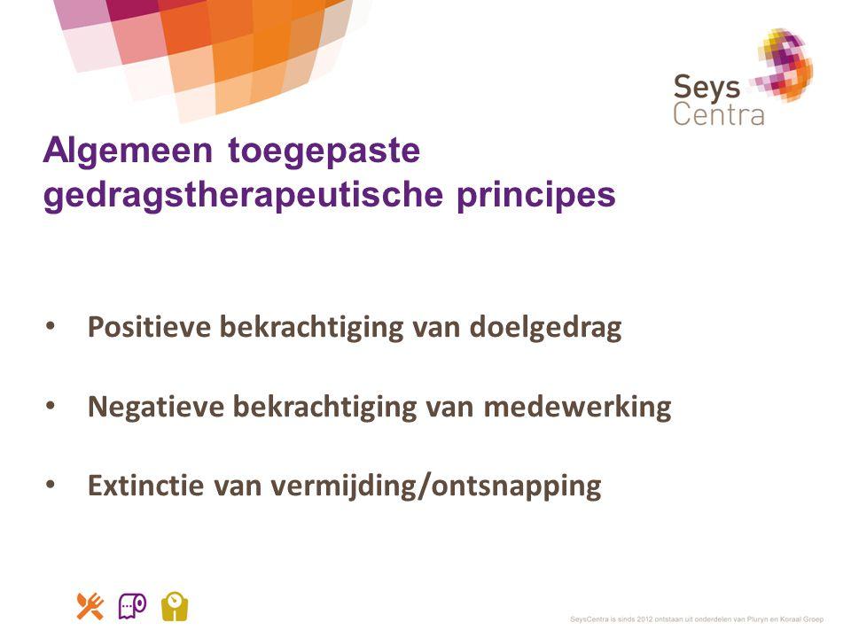 Algemeen toegepaste gedragstherapeutische principes • Positieve bekrachtiging van doelgedrag • Negatieve bekrachtiging van medewerking • Extinctie van