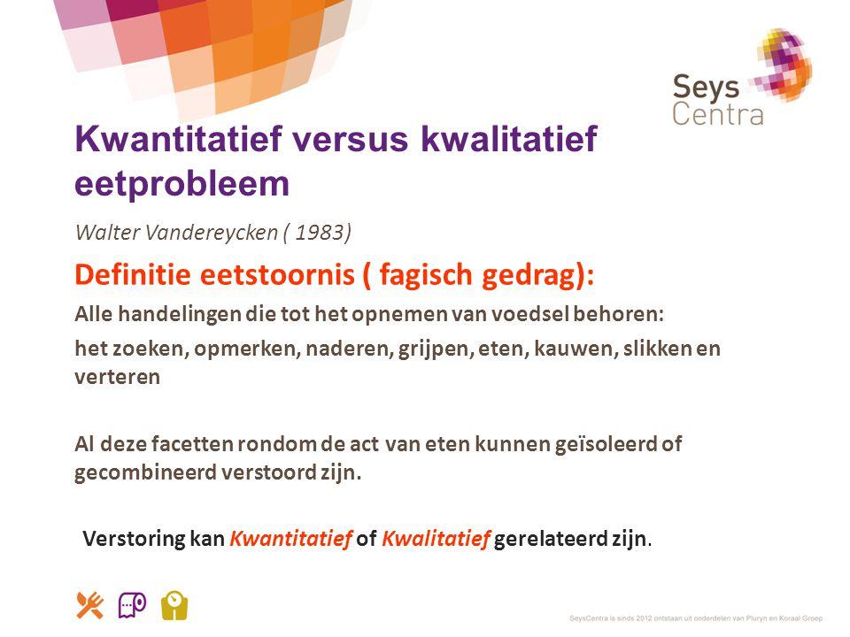 Kwantitatief versus kwalitatief eetprobleem Walter Vandereycken ( 1983) Definitie eetstoornis ( fagisch gedrag): Alle handelingen die tot het opnemen