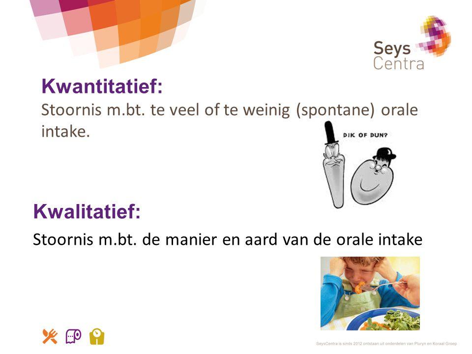 Kwantitatief: Stoornis m.bt. te veel of te weinig (spontane) orale intake. Kwalitatief: Stoornis m.bt. de manier en aard van de orale intake