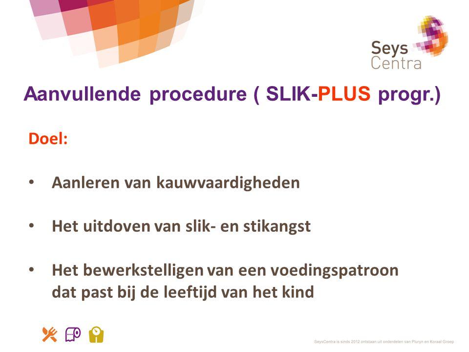 Aanvullende procedure ( SLIK-PLUS progr.) Doel: • Aanleren van kauwvaardigheden • Het uitdoven van slik- en stikangst • Het bewerkstelligen van een vo