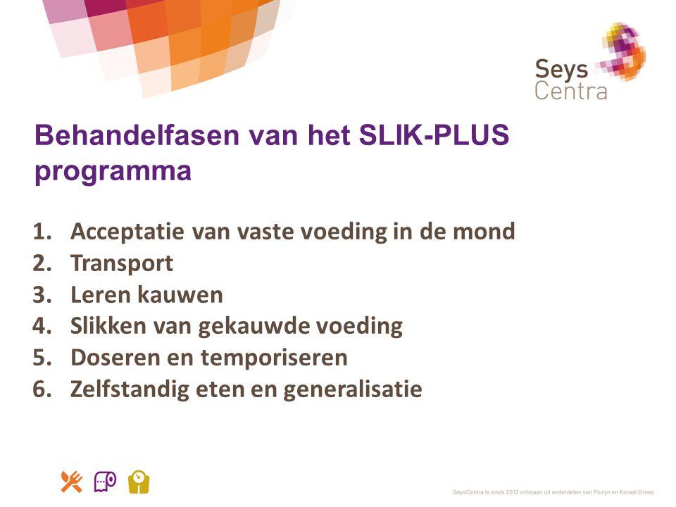 Behandelfasen van het SLIK-PLUS programma 1.Acceptatie van vaste voeding in de mond 2.Transport 3.Leren kauwen 4.Slikken van gekauwde voeding 5.Dosere
