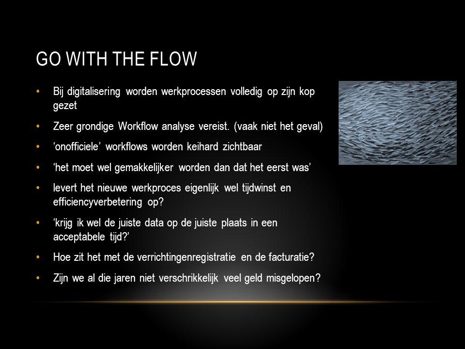 GO WITH THE FLOW • Bij digitalisering worden werkprocessen volledig op zijn kop gezet • Zeer grondige Workflow analyse vereist.
