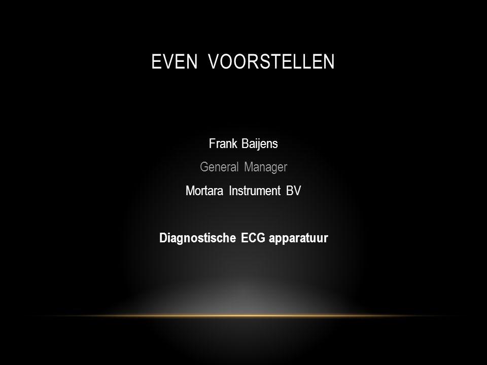 EVEN VOORSTELLEN Frank Baijens General Manager Mortara Instrument BV Diagnostische ECG apparatuur