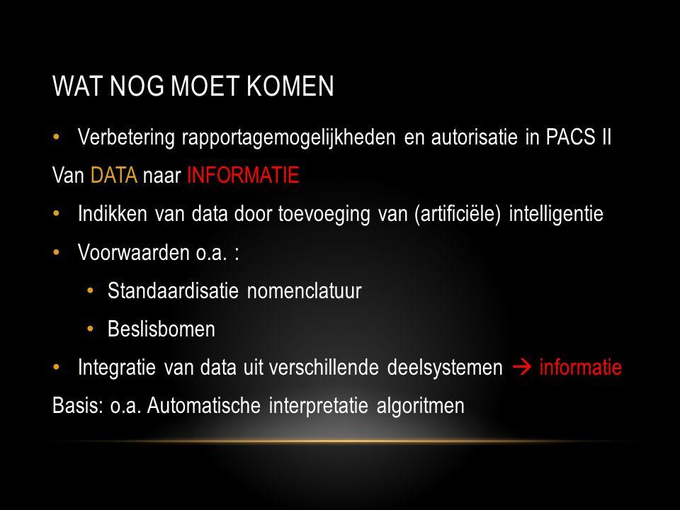 WAT NOG MOET KOMEN • Verbetering rapportagemogelijkheden en autorisatie in PACS II Van DATA naar INFORMATIE • Indikken van data door toevoeging van (artificiële) intelligentie • Voorwaarden o.a.