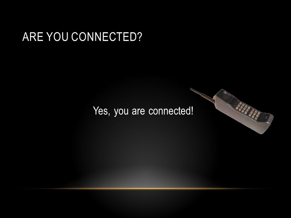 ARE YOU CONNECTED? Yes, you are connected!