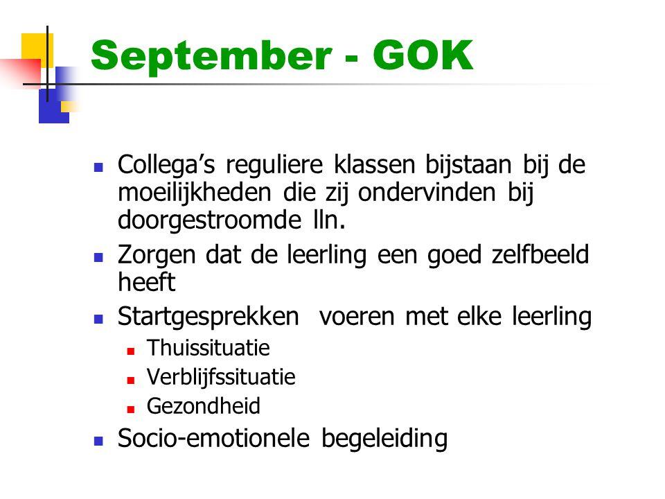 September - GOK  Collega's reguliere klassen bijstaan bij de moeilijkheden die zij ondervinden bij doorgestroomde lln.  Zorgen dat de leerling een g