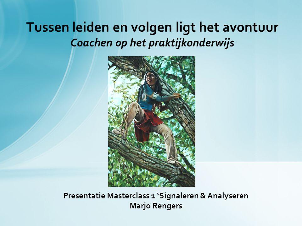 Presentatie Masterclass 1 'Signaleren & Analyseren Marjo Rengers Tussen leiden en volgen ligt het avontuur Coachen op het praktijkonderwijs
