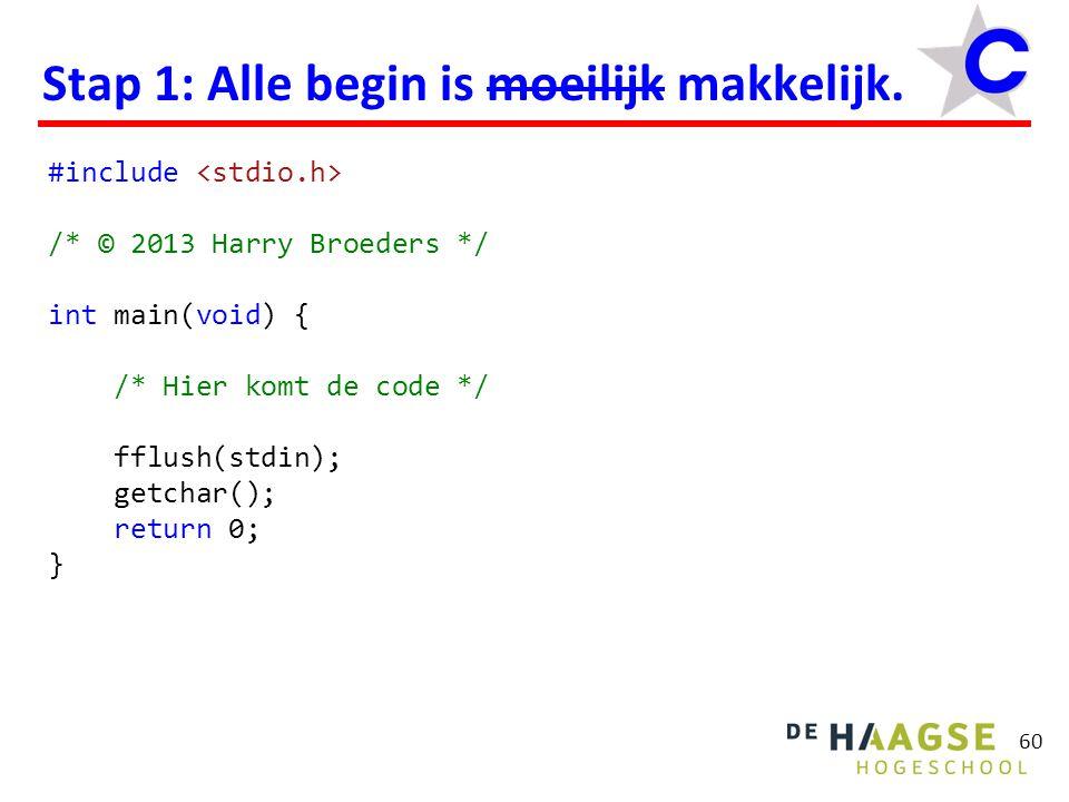 60 Stap 1: Alle begin is moeilijk makkelijk. #include /* © 2013 Harry Broeders */ int main(void) { /* Hier komt de code */ fflush(stdin); getchar(); r