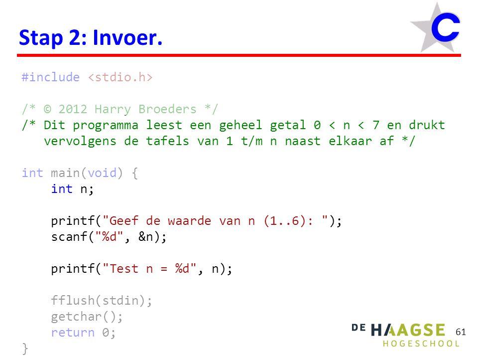 61 Stap 2: Invoer. #include /* © 2012 Harry Broeders */ /* Dit programma leest een geheel getal 0 < n < 7 en drukt vervolgens de tafels van 1 t/m n na