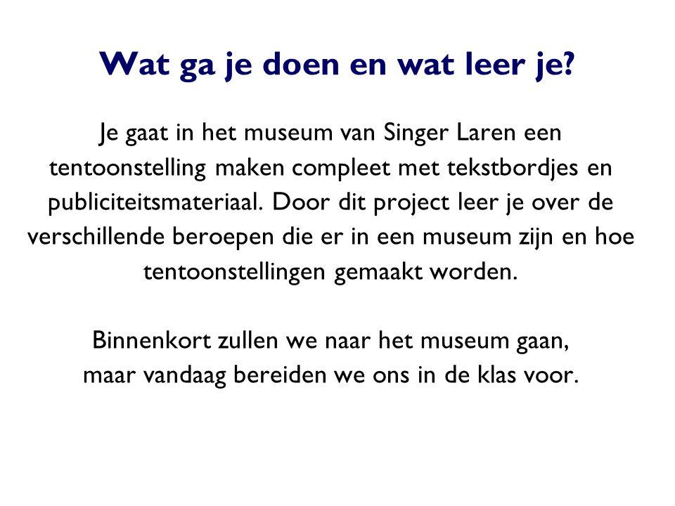 Wat ga je doen en wat leer je? Je gaat in het museum van Singer Laren een tentoonstelling maken compleet met tekstbordjes en publiciteitsmateriaal. Do